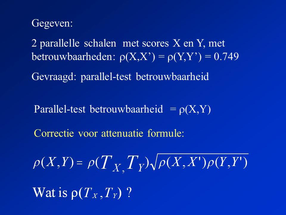 Gegeven: 2 parallelle schalen met scores X en Y, met betrouwbaarheden:  (X,X') =  (Y,Y') = 0.749 Gevraagd: parallel-test betrouwbaarheid Parallel-te