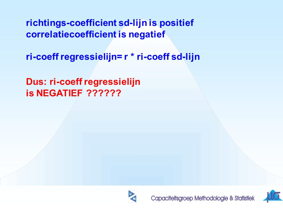 richtings-coefficient sd-lijn is positief correlatiecoefficient is negatief ri-coeff regressielijn= r * ri-coeff sd-lijn Dus: ri-coeff regressielijn is NEGATIEF ??????