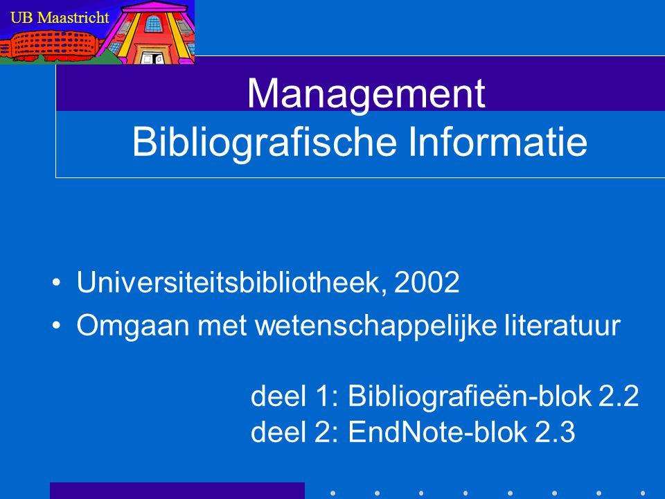 Management Bibliografische Informatie Universiteitsbibliotheek, 2002 Omgaan met wetenschappelijke literatuur deel 1: Bibliografieën-blok 2.2 deel 2: EndNote-blok 2.3 UB Maastricht