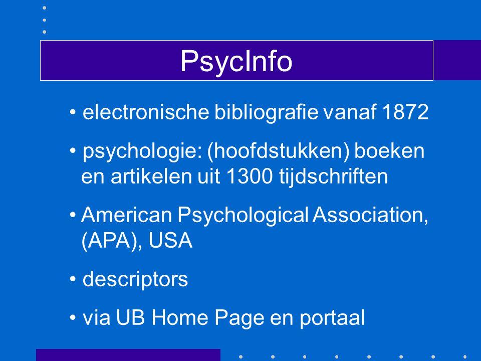 PsycInfo electronische bibliografie vanaf 1872 psychologie: (hoofdstukken) boeken en artikelen uit 1300 tijdschriften American Psychological Association, (APA), USA descriptors via UB Home Page en portaal