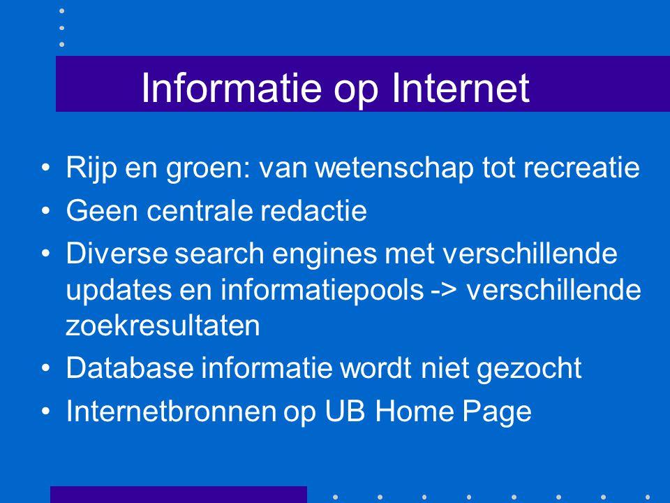 Informatie op Internet Rijp en groen: van wetenschap tot recreatie Geen centrale redactie Diverse search engines met verschillende updates en informatiepools -> verschillende zoekresultaten Database informatie wordt niet gezocht Internetbronnen op UB Home Page