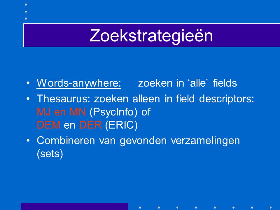 Zoekstrategieën Words-anywhere:zoeken in 'alle' fields Thesaurus: zoeken alleen in field descriptors: MJ en MN (PsycInfo) of DEM en DER (ERIC) Combine