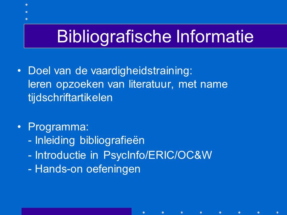 Bibliografische Informatie Doel van de vaardigheidstraining: leren opzoeken van literatuur, met name tijdschriftartikelen Programma: - Inleiding bibliografieën - Introductie in PsycInfo/ERIC/OC&W - Hands-on oefeningen