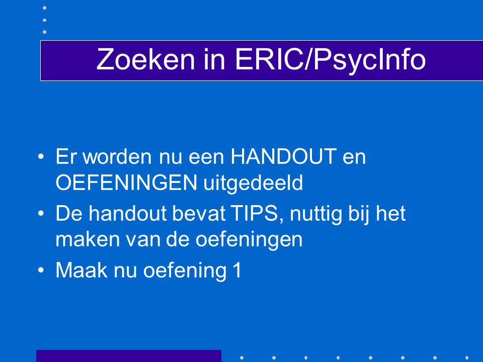 Zoeken in ERIC/PsycInfo Er worden nu een HANDOUT en OEFENINGEN uitgedeeld De handout bevat TIPS, nuttig bij het maken van de oefeningen Maak nu oefening 1
