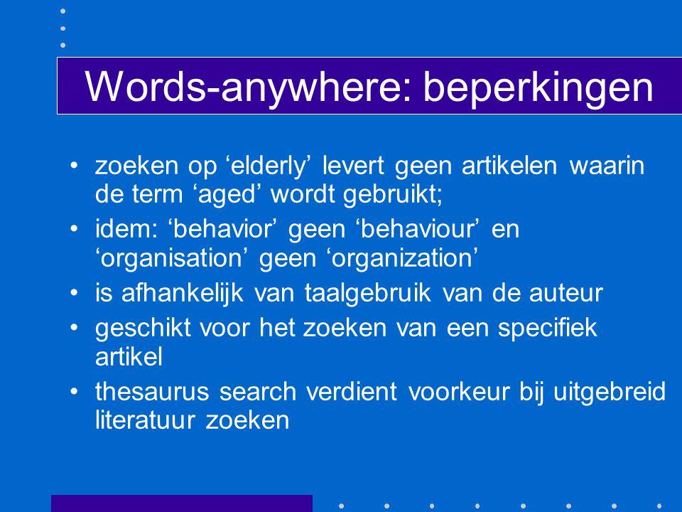 Words-anywhere: beperkingen zoeken op 'elderly' levert geen artikelen waarin de term 'aged' wordt gebruikt; idem: 'behavior' geen 'behaviour' en 'organisation' geen 'organization' is afhankelijk van taalgebruik van de auteur geschikt voor het zoeken van een specifiek artikel thesaurus search verdient voorkeur bij uitgebreid literatuur zoeken