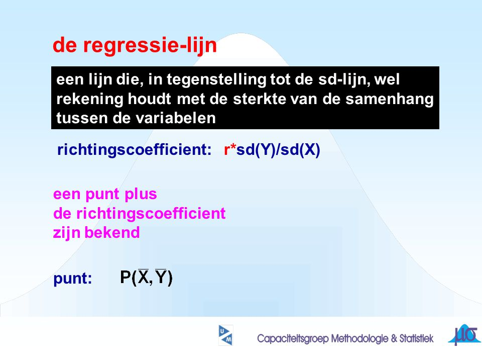 de regressie-lijn een punt plus de richtingscoefficient zijn bekend punt: richtingscoefficient: r*sd(Y)/sd(X) een lijn die, in tegenstelling tot de sd