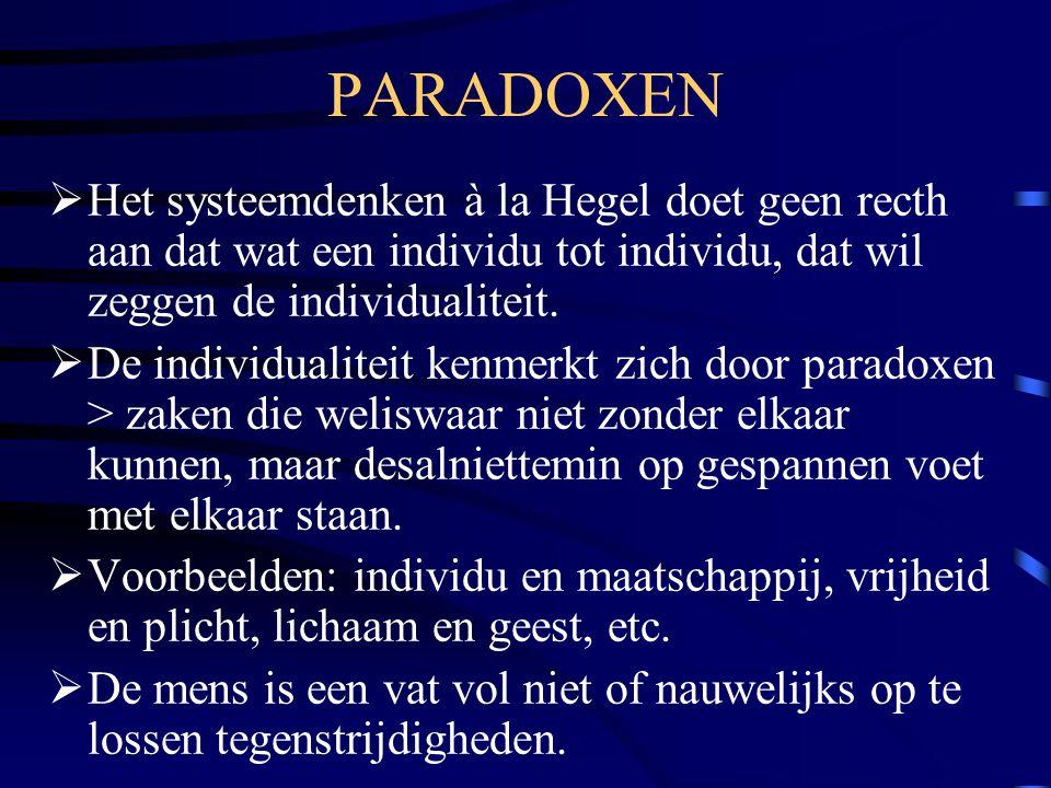 PARADOXEN  Het systeemdenken à la Hegel doet geen recth aan dat wat een individu tot individu, dat wil zeggen de individualiteit.