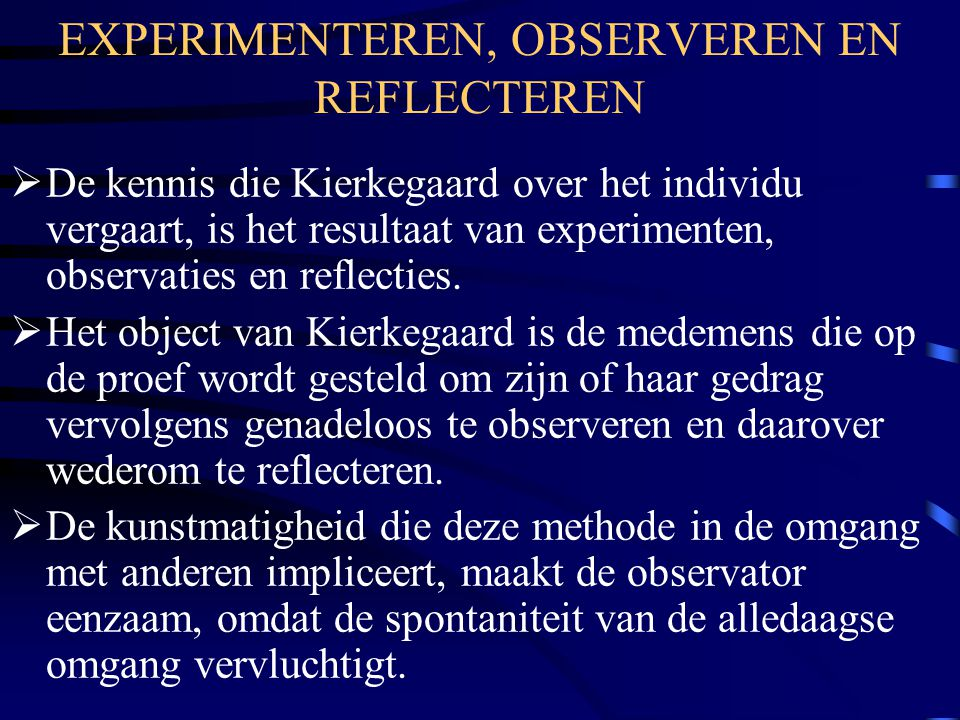 EXPERIMENTEREN, OBSERVEREN EN REFLECTEREN  De kennis die Kierkegaard over het individu vergaart, is het resultaat van experimenten, observaties en reflecties.