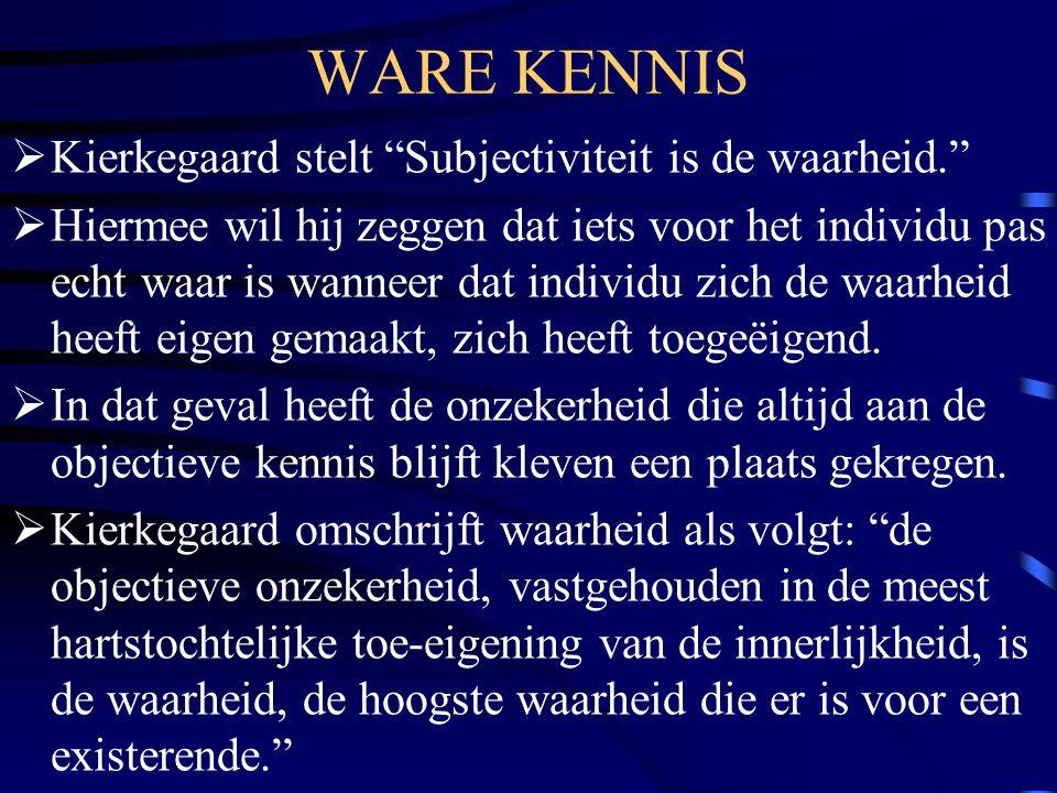 WARE KENNIS  Kierkegaard stelt Subjectiviteit is de waarheid.  Hiermee wil hij zeggen dat iets voor het individu pas echt waar is wanneer dat individu zich de waarheid heeft eigen gemaakt, zich heeft toegeëigend.