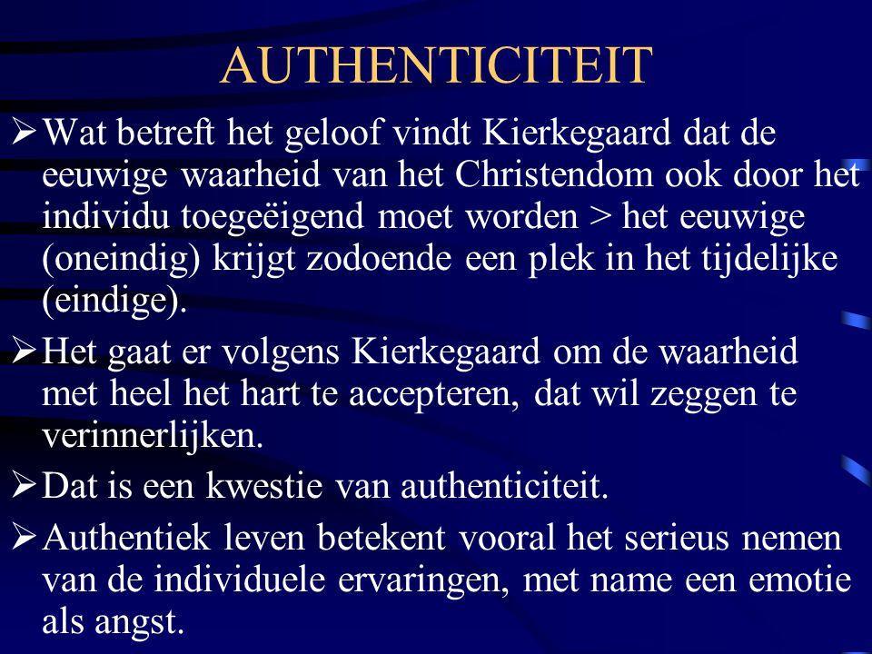 AUTHENTICITEIT  Wat betreft het geloof vindt Kierkegaard dat de eeuwige waarheid van het Christendom ook door het individu toegeëigend moet worden > het eeuwige (oneindig) krijgt zodoende een plek in het tijdelijke (eindige).