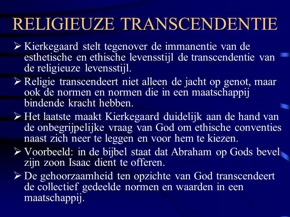 RELIGIEUZE TRANSCENDENTIE  Kierkegaard stelt tegenover de immanentie van de esthetische en ethische levensstijl de transcendentie van de religieuze levensstijl.