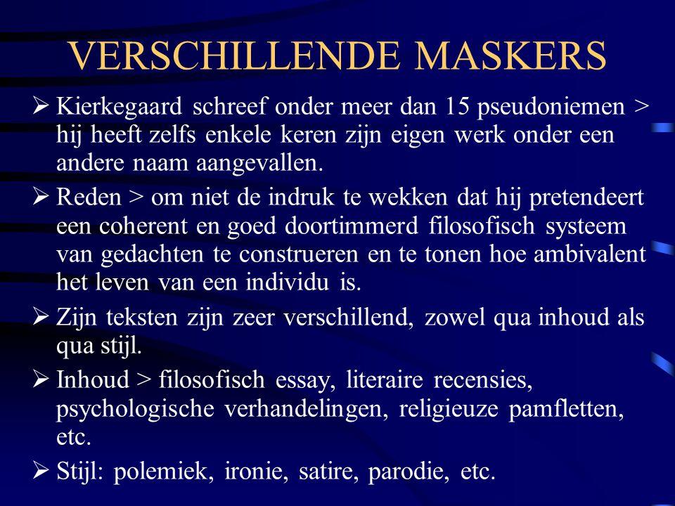VERSCHILLENDE MASKERS  Kierkegaard schreef onder meer dan 15 pseudoniemen > hij heeft zelfs enkele keren zijn eigen werk onder een andere naam aangevallen.