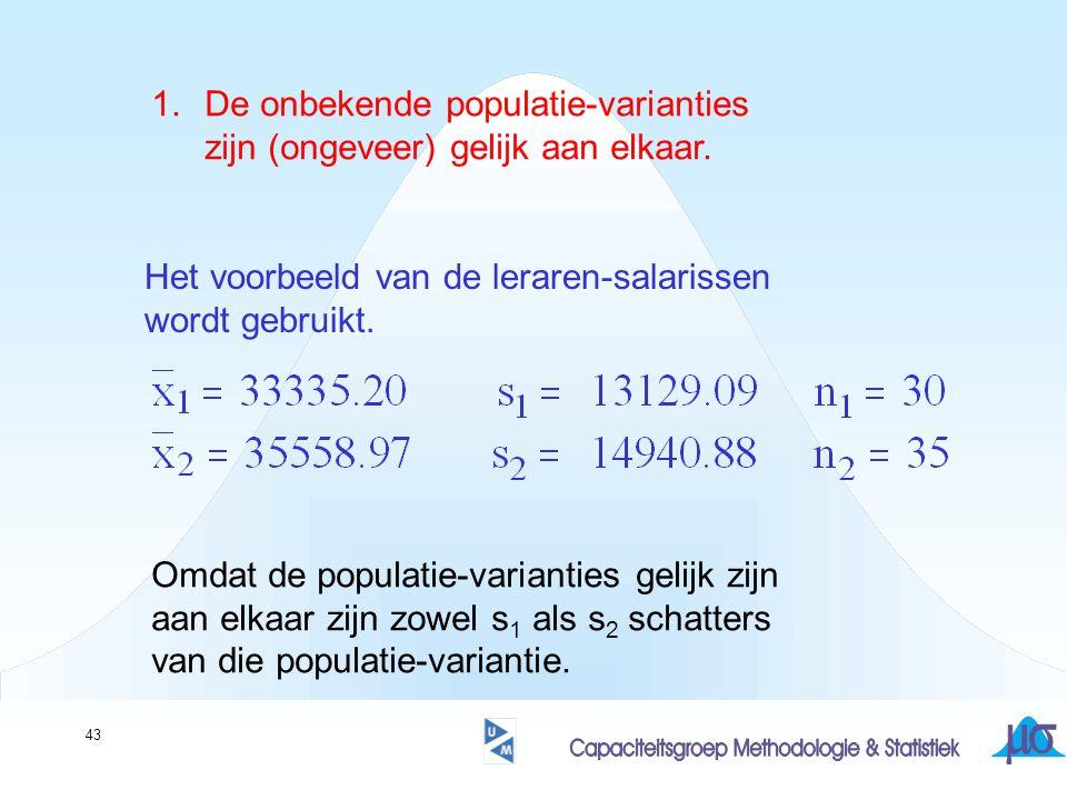 43 1.De onbekende populatie-varianties zijn (ongeveer) gelijk aan elkaar. Het voorbeeld van de leraren-salarissen wordt gebruikt. Omdat de populatie-v