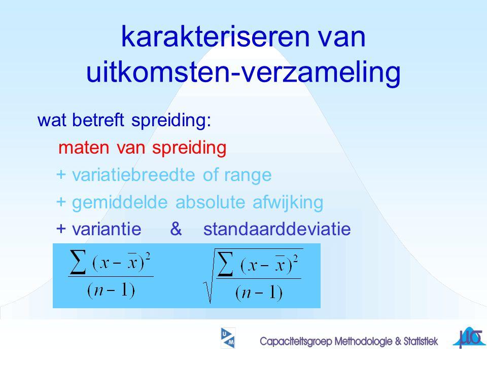 karakteriseren van uitkomsten-verzameling wat betreft spreiding: maten van spreiding + variatiebreedte of range + gemiddelde absolute afwijking + variantie & standaarddeviatie som van de absolute verschillen t.o.v.