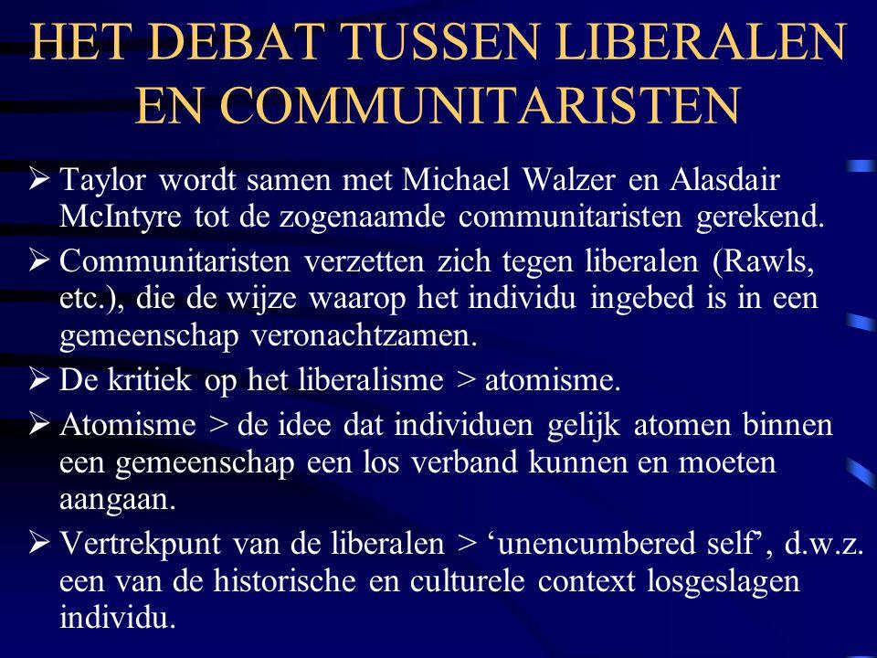 HET DEBAT TUSSEN LIBERALEN EN COMMUNITARISTEN  Taylor wordt samen met Michael Walzer en Alasdair McIntyre tot de zogenaamde communitaristen gerekend.