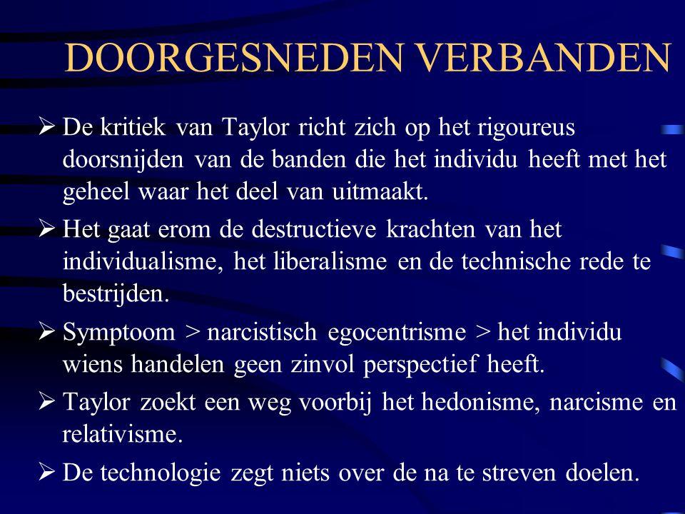 DOORGESNEDEN VERBANDEN  De kritiek van Taylor richt zich op het rigoureus doorsnijden van de banden die het individu heeft met het geheel waar het de