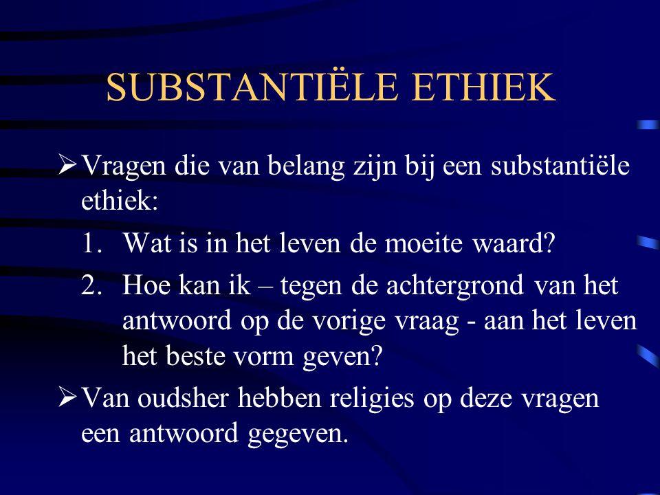 SUBSTANTIËLE ETHIEK  Vragen die van belang zijn bij een substantiële ethiek: 1. Wat is in het leven de moeite waard? 2. Hoe kan ik – tegen de achterg