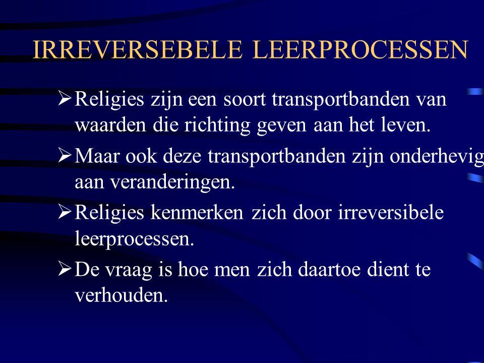 IRREVERSEBELE LEERPROCESSEN  Religies zijn een soort transportbanden van waarden die richting geven aan het leven.  Maar ook deze transportbanden zi