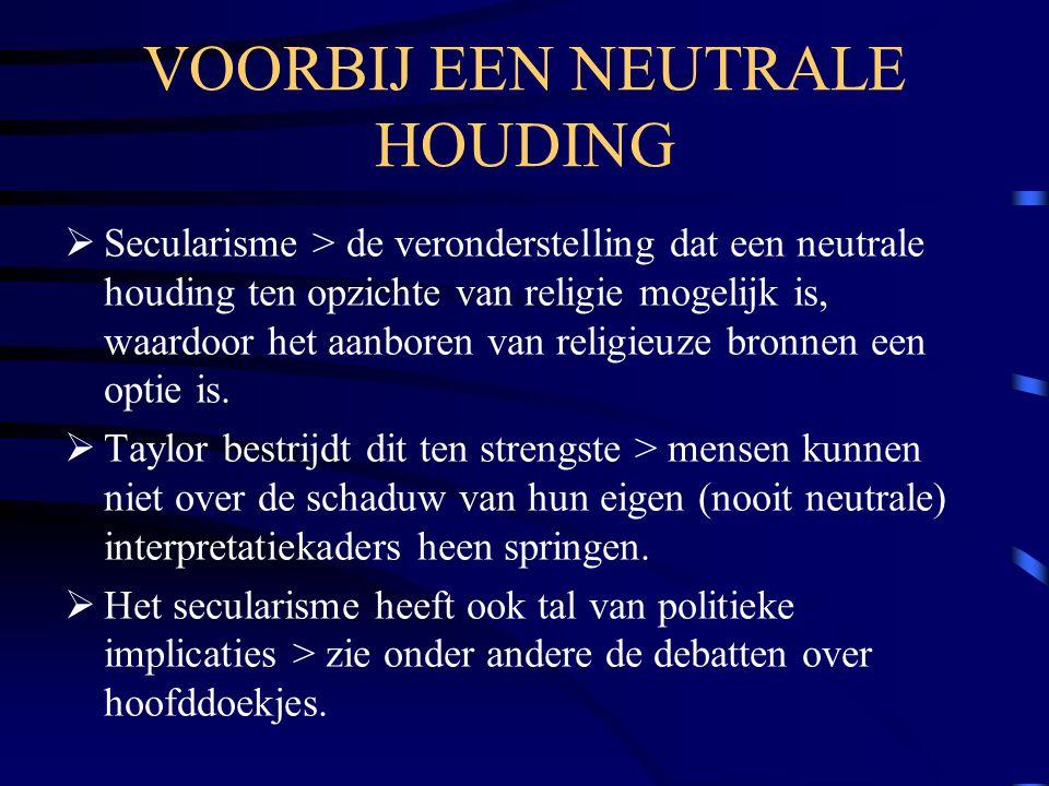 VOORBIJ EEN NEUTRALE HOUDING  Secularisme > de veronderstelling dat een neutrale houding ten opzichte van religie mogelijk is, waardoor het aanboren