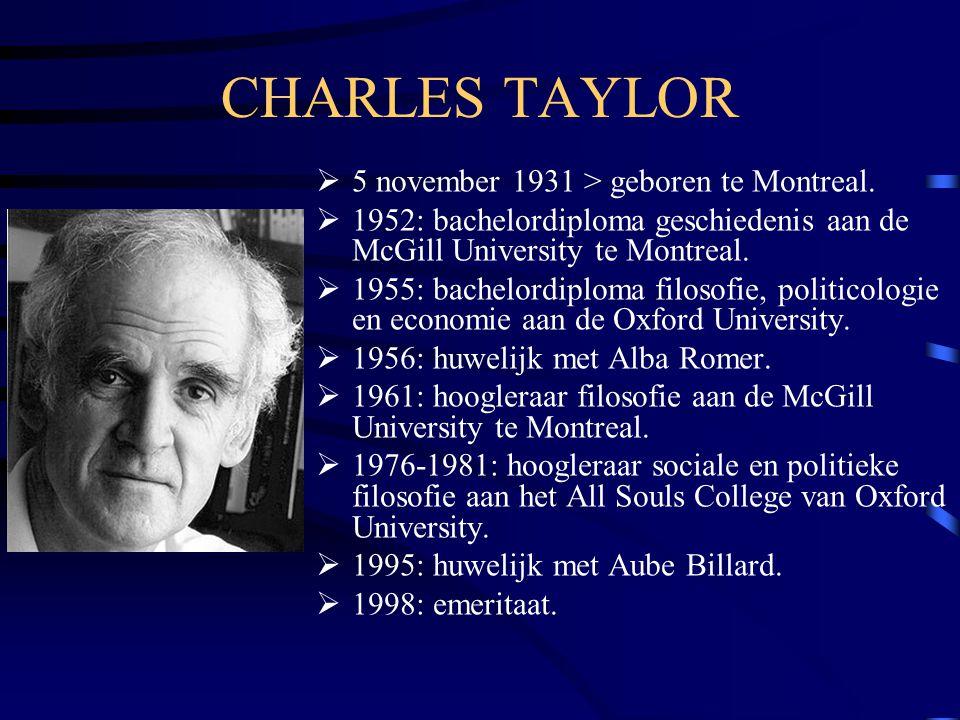 CHARLES TAYLOR  5 november 1931 > geboren te Montreal.  1952: bachelordiploma geschiedenis aan de McGill University te Montreal.  1955: bachelordip