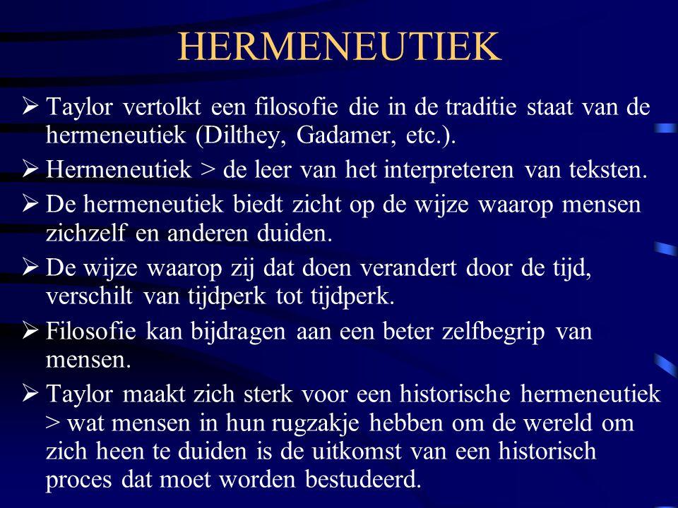 HERMENEUTIEK  Taylor vertolkt een filosofie die in de traditie staat van de hermeneutiek (Dilthey, Gadamer, etc.).  Hermeneutiek > de leer van het i