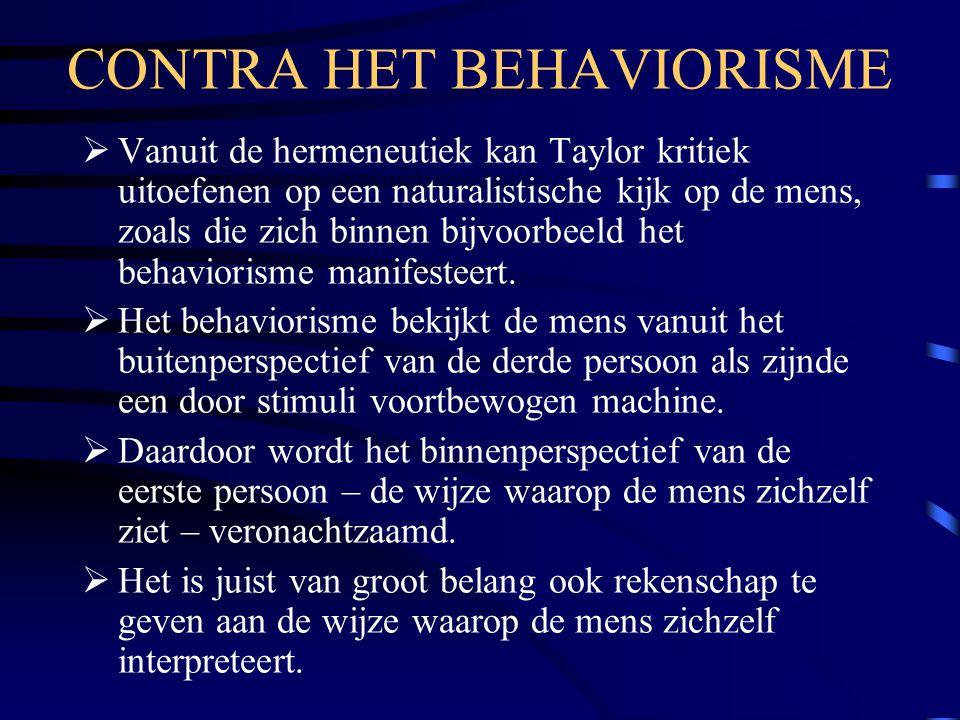 CONTRA HET BEHAVIORISME  Vanuit de hermeneutiek kan Taylor kritiek uitoefenen op een naturalistische kijk op de mens, zoals die zich binnen bijvoorbe