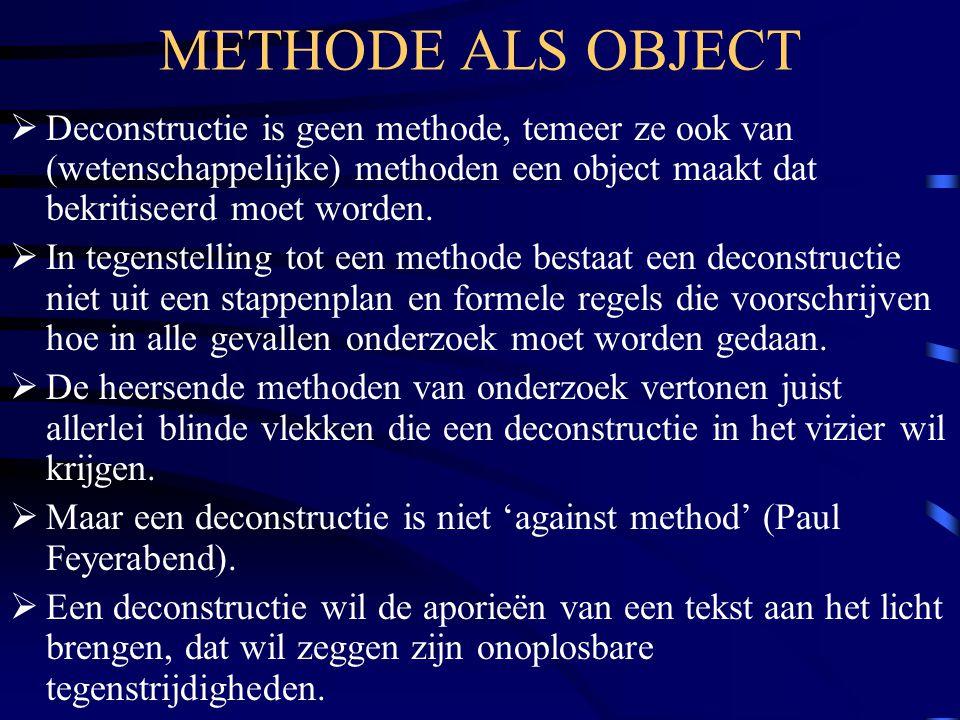 METHODE ALS OBJECT  Deconstructie is geen methode, temeer ze ook van (wetenschappelijke) methoden een object maakt dat bekritiseerd moet worden.  In