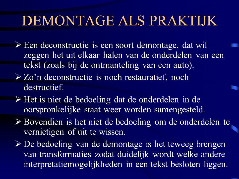 DEMONTAGE ALS PRAKTIJK  Een deconstructie is een soort demontage, dat wil zeggen het uit elkaar halen van de onderdelen van een tekst (zoals bij de o