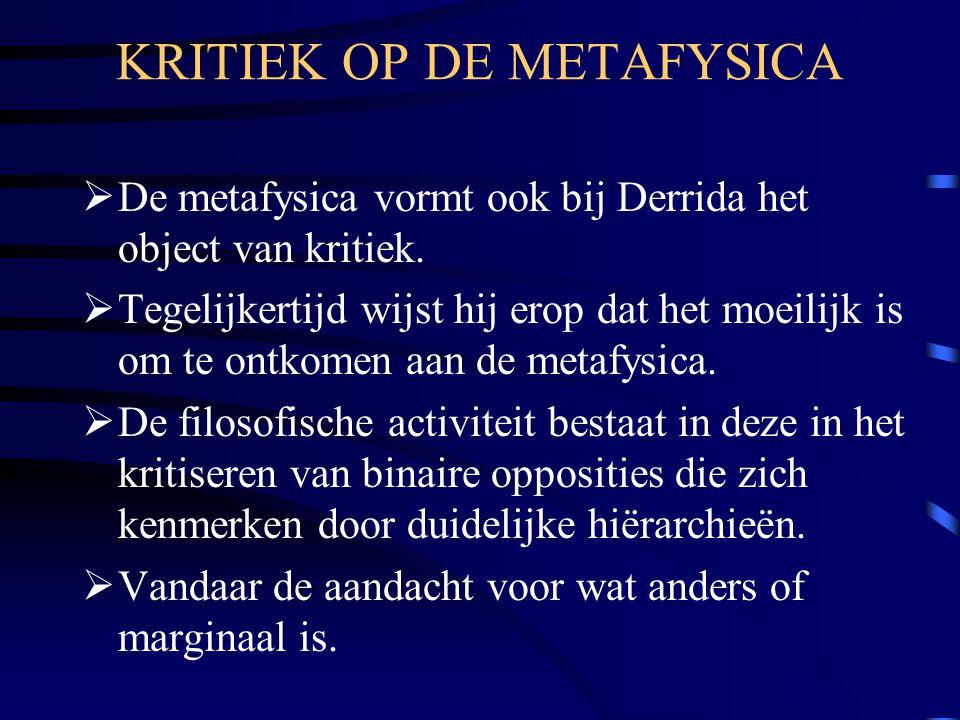 KRITIEK OP DE METAFYSICA  De metafysica vormt ook bij Derrida het object van kritiek.  Tegelijkertijd wijst hij erop dat het moeilijk is om te ontko
