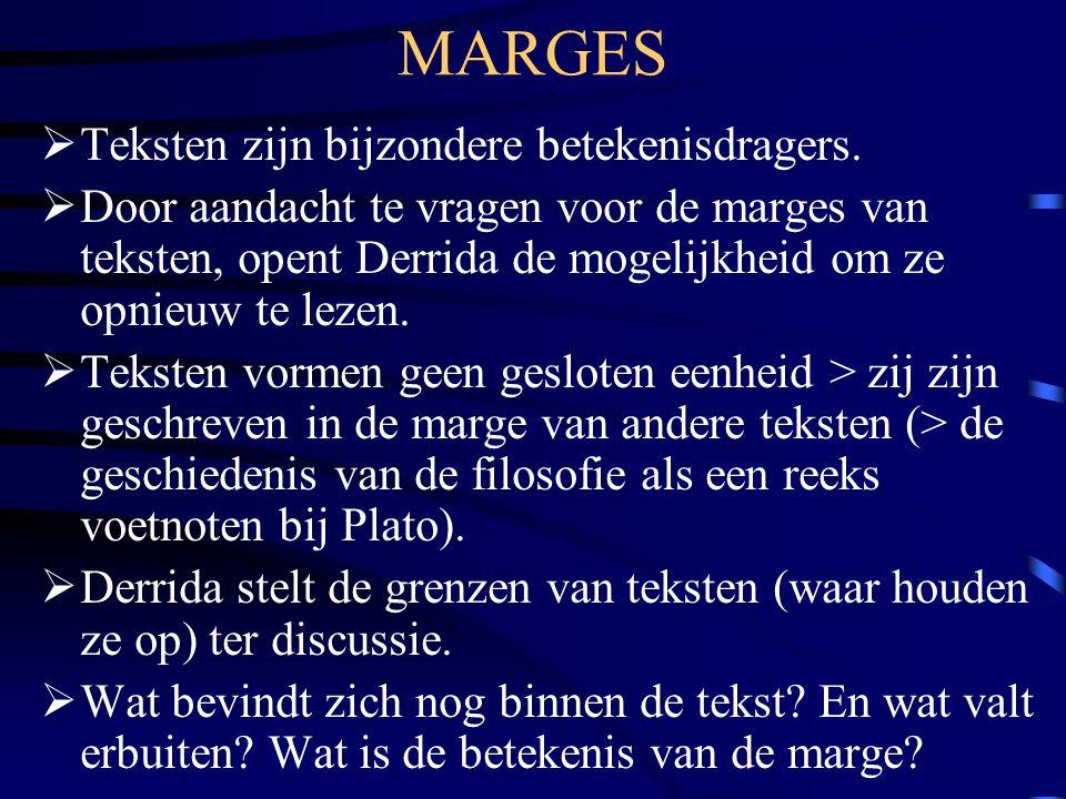 MARGES  Teksten zijn bijzondere betekenisdragers.  Door aandacht te vragen voor de marges van teksten, opent Derrida de mogelijkheid om ze opnieuw t