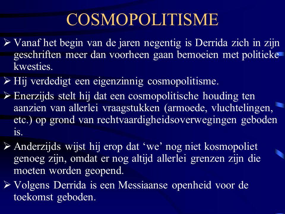 COSMOPOLITISME  Vanaf het begin van de jaren negentig is Derrida zich in zijn geschriften meer dan voorheen gaan bemoeien met politieke kwesties.  H