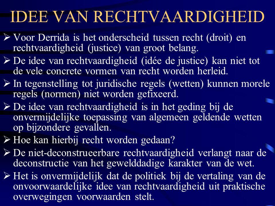 IDEE VAN RECHTVAARDIGHEID  Voor Derrida is het onderscheid tussen recht (droit) en rechtvaardigheid (justice) van groot belang.  De idee van rechtva