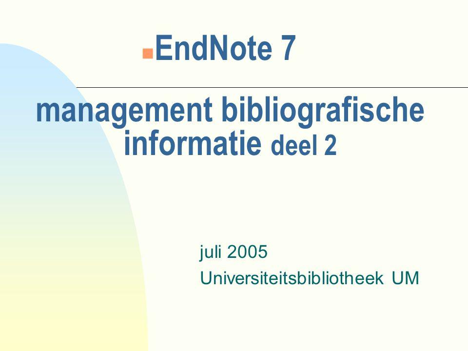 management bibliografische informatie deel 2 juli 2005 Universiteitsbibliotheek UM n EndNote 7