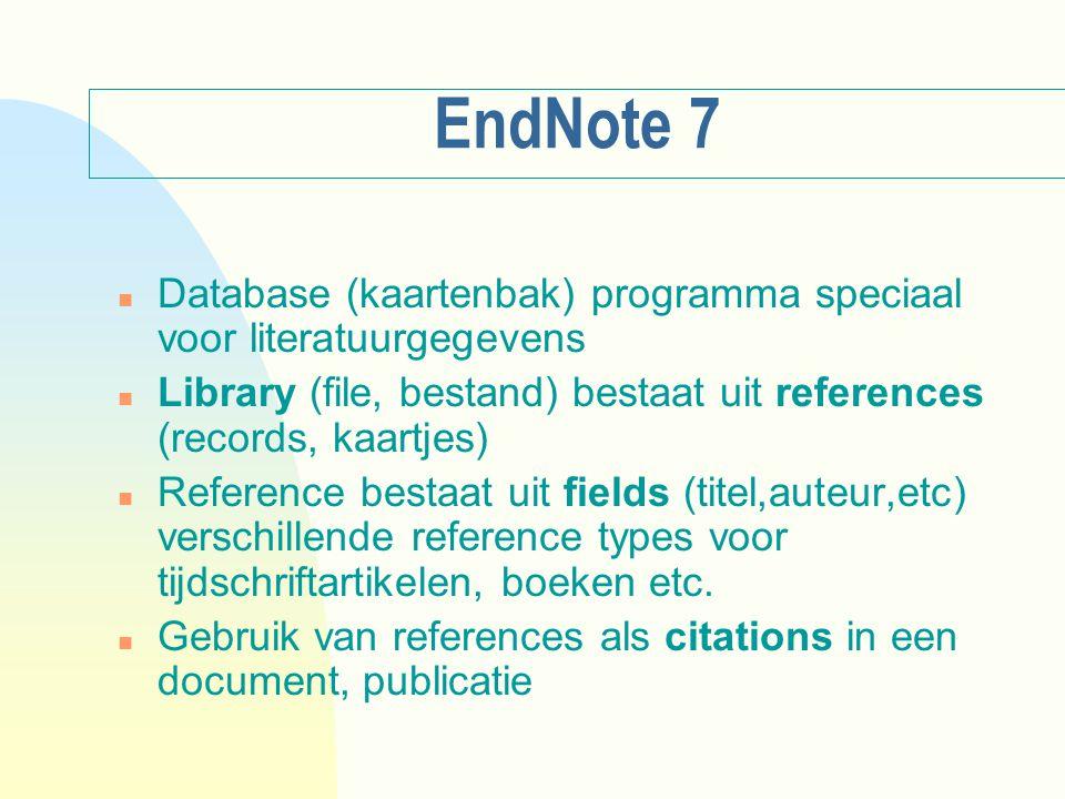 EndNote 7 n Database (kaartenbak) programma speciaal voor literatuurgegevens n Library (file, bestand) bestaat uit references (records, kaartjes) n Reference bestaat uit fields (titel,auteur,etc) verschillende reference types voor tijdschriftartikelen, boeken etc.