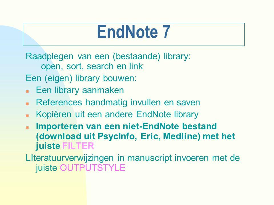 EndNote 7 Raadplegen van een (bestaande) library: open, sort, search en link Een (eigen) library bouwen: n Een library aanmaken n References handmatig invullen en saven n Kopiëren uit een andere EndNote library n Importeren van een niet-EndNote bestand (download uit PsycInfo, Eric, Medline) met het juiste FILTER LIteratuurverwijzingen in manuscript invoeren met de juiste OUTPUTSTYLE