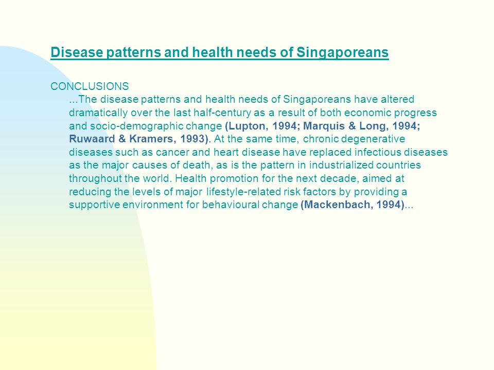 Disease patterns and health needs of Singaporeans CONCLUSIONS...The disease patterns and health needs of Singaporeans have altered dramatically over the last half-century as a result of both economic progress and socio-demographic change (Lupton, 1994; Marquis & Long, 1994; Ruwaard & Kramers, 1993).
