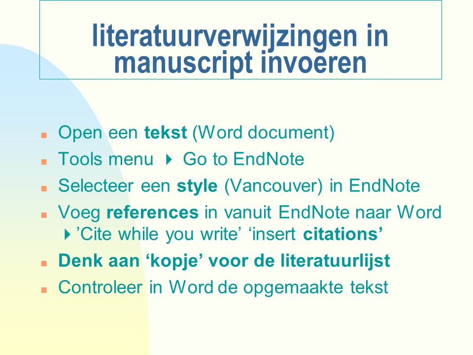 literatuurverwijzingen in manuscript invoeren n Open een tekst (Word document) n Tools menu  Go to EndNote n Selecteer een style (Vancouver) in EndNote n Voeg references in vanuit EndNote naar Word  'Cite while you write' 'insert citations' n Denk aan 'kopje' voor de literatuurlijst n Controleer in Word de opgemaakte tekst