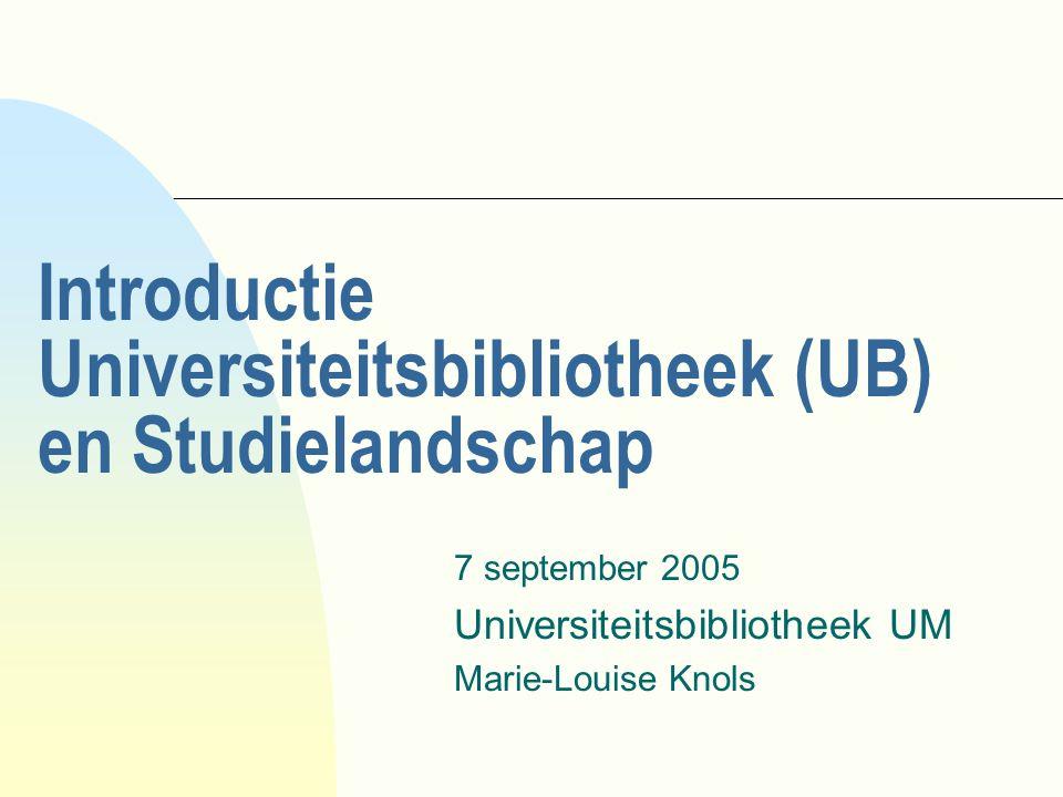Introductie Universiteitsbibliotheek (UB) en Studielandschap 7 september 2005 Universiteitsbibliotheek UM Marie-Louise Knols