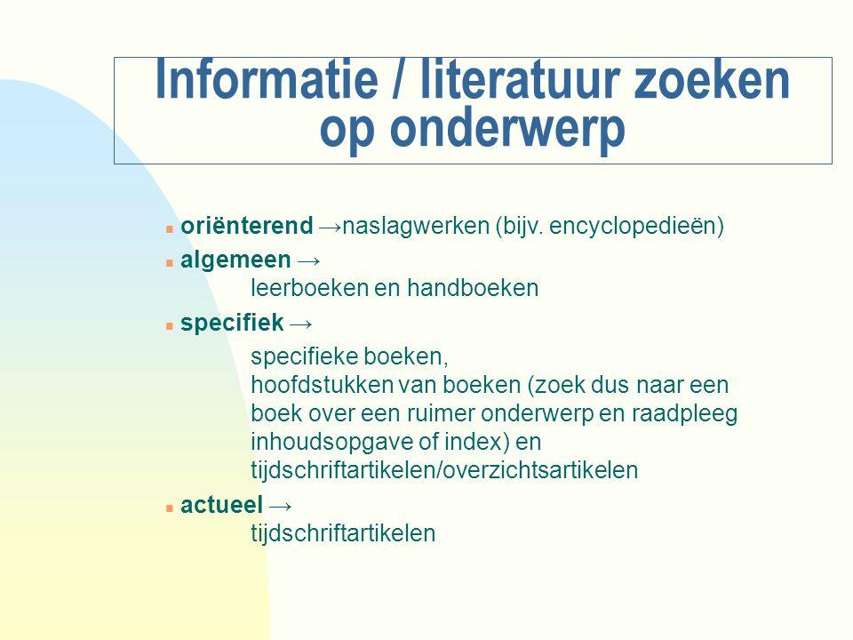 Informatie / literatuur zoeken op onderwerp n oriënterend →naslagwerken (bijv. encyclopedieën) n algemeen → leerboeken en handboeken n specifiek → spe
