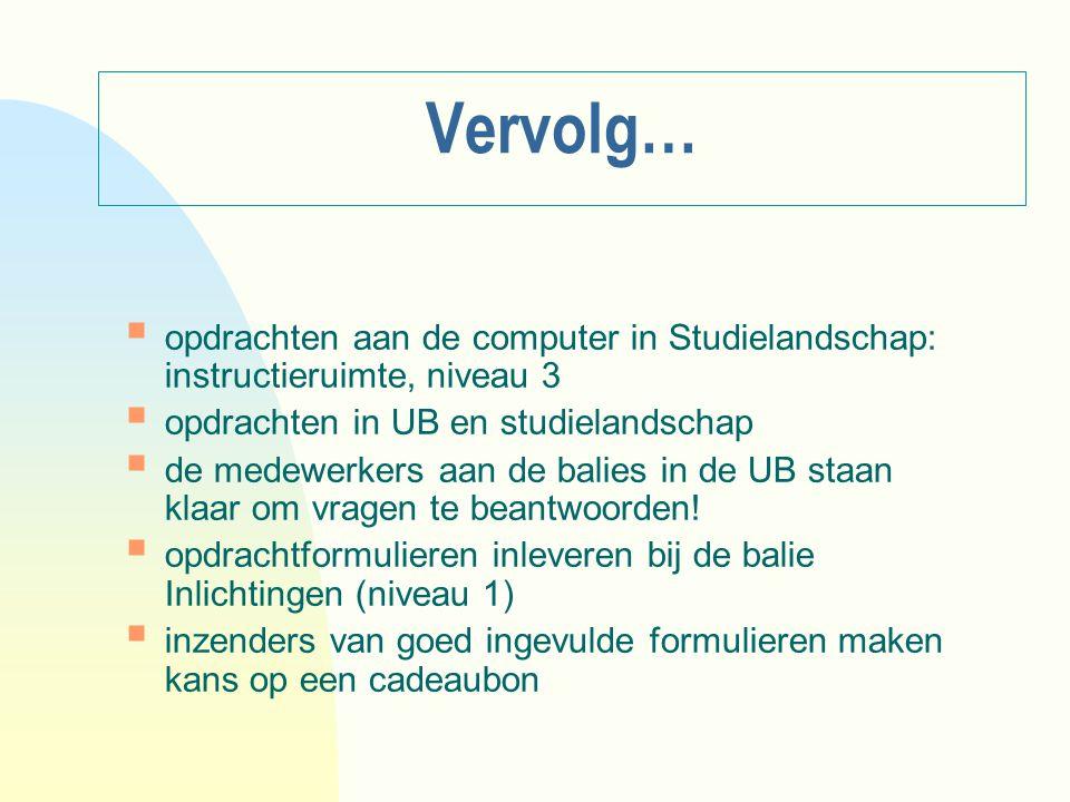 Vervolg…  opdrachten aan de computer in Studielandschap: instructieruimte, niveau 3  opdrachten in UB en studielandschap  de medewerkers aan de bal