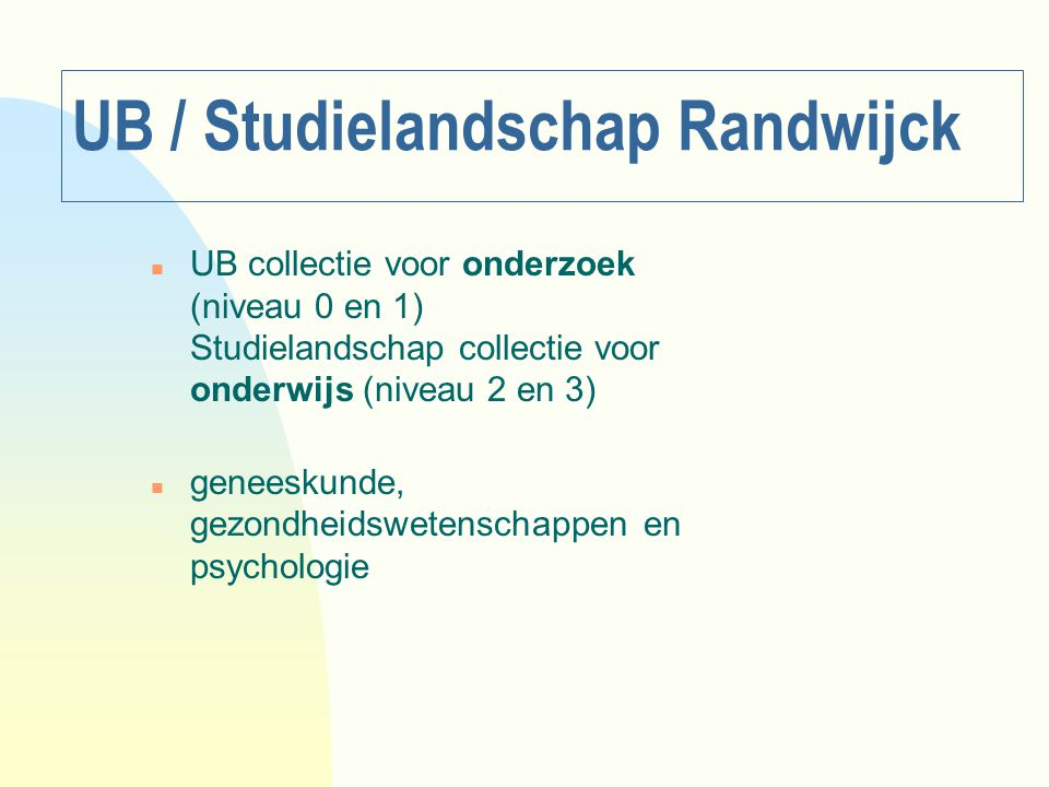 UB / Studielandschap Randwijck n UB collectie voor onderzoek (niveau 0 en 1) Studielandschap collectie voor onderwijs (niveau 2 en 3) n geneeskunde, g