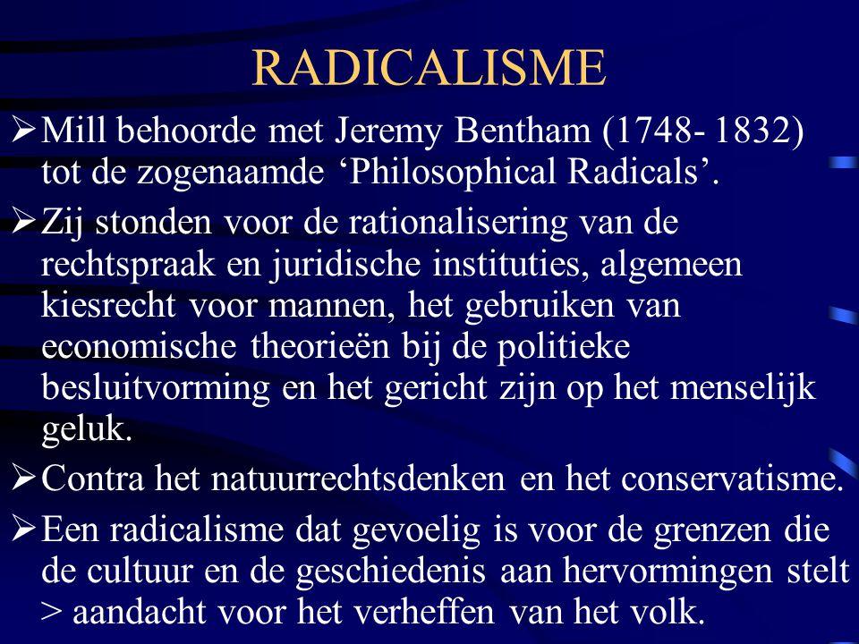 RADICALISME  Mill behoorde met Jeremy Bentham (1748- 1832) tot de zogenaamde 'Philosophical Radicals'.  Zij stonden voor de rationalisering van de r