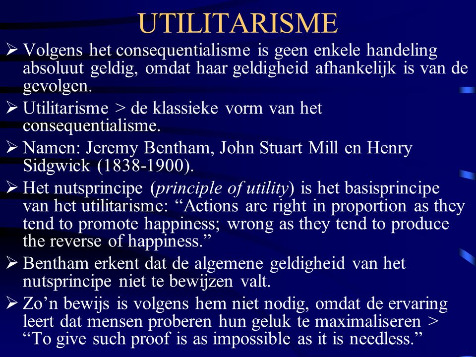 UTILITARISME  Volgens het consequentialisme is geen enkele handeling absoluut geldig, omdat haar geldigheid afhankelijk is van de gevolgen.  Utilita
