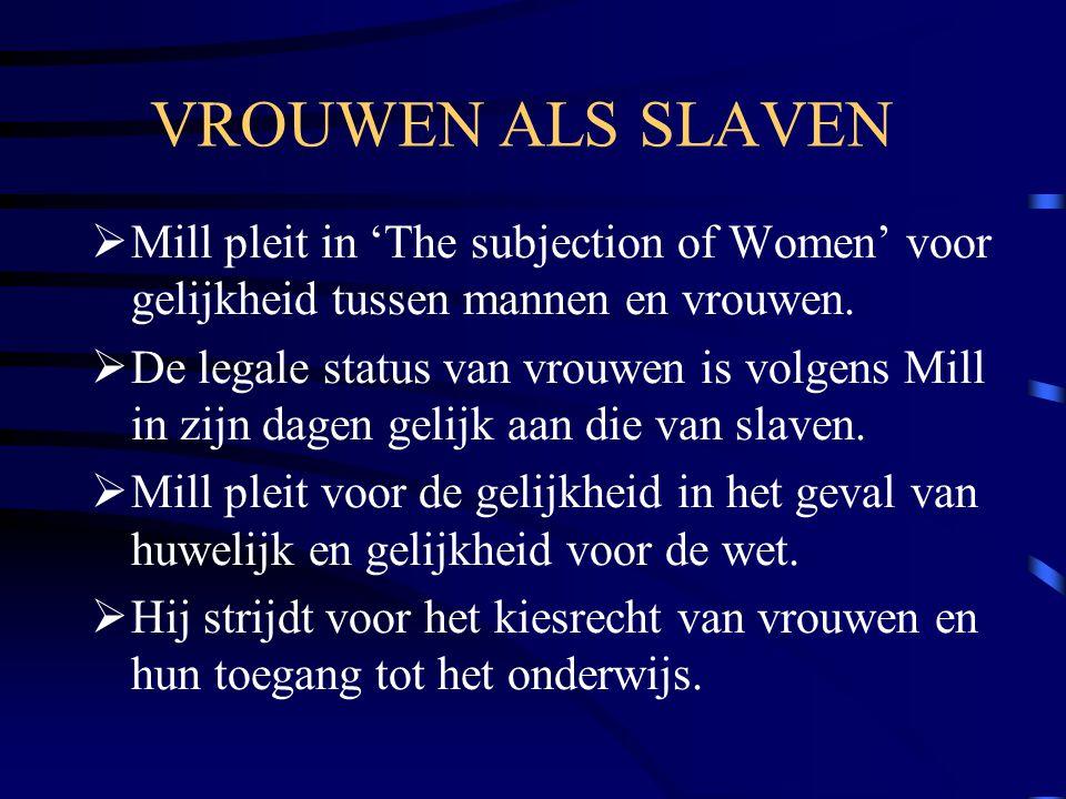 VROUWEN ALS SLAVEN  Mill pleit in 'The subjection of Women' voor gelijkheid tussen mannen en vrouwen.  De legale status van vrouwen is volgens Mill