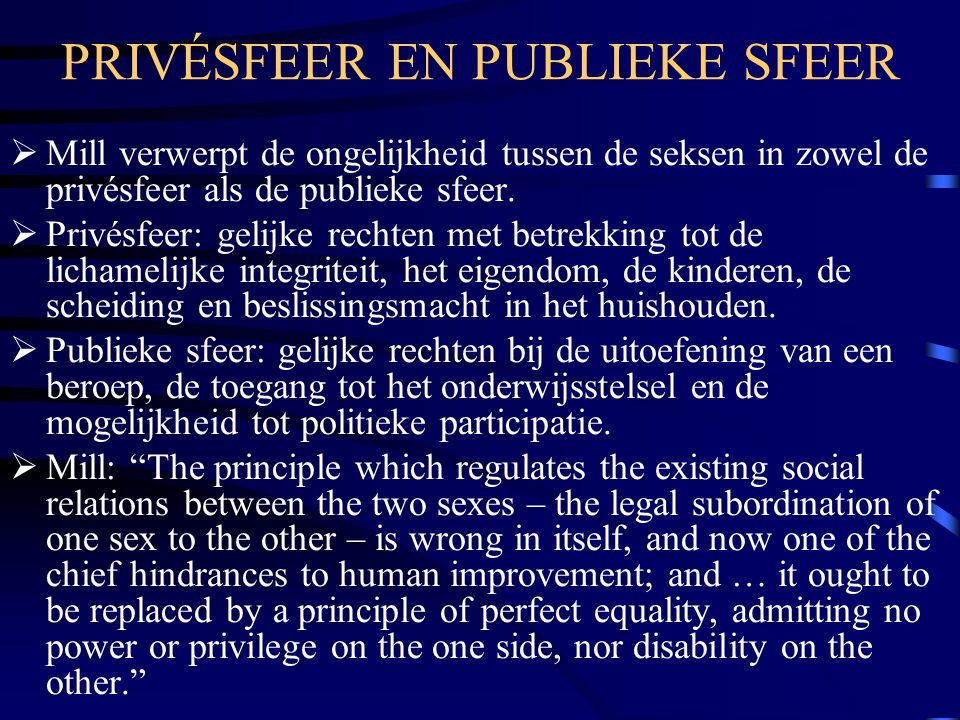 PRIVÉSFEER EN PUBLIEKE SFEER  Mill verwerpt de ongelijkheid tussen de seksen in zowel de privésfeer als de publieke sfeer.  Privésfeer: gelijke rech