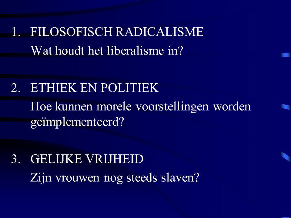 1.FILOSOFISCH RADICALISME Wat houdt het liberalisme in? 2.ETHIEK EN POLITIEK Hoe kunnen morele voorstellingen worden geïmplementeerd? 3.GELIJKE VRIJHE