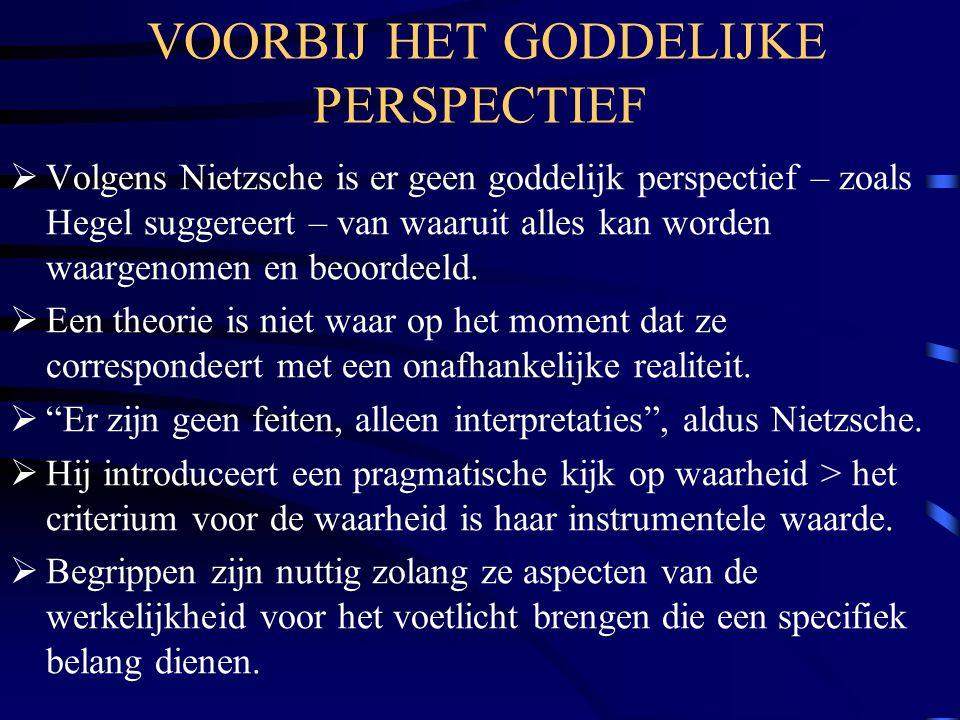 VOORBIJ HET GODDELIJKE PERSPECTIEF  Volgens Nietzsche is er geen goddelijk perspectief – zoals Hegel suggereert – van waaruit alles kan worden waarge