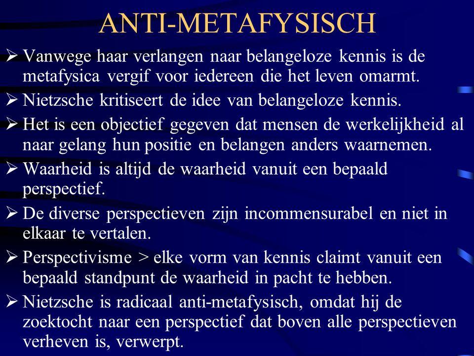 ANTI-METAFYSISCH  Vanwege haar verlangen naar belangeloze kennis is de metafysica vergif voor iedereen die het leven omarmt.  Nietzsche kritiseert d