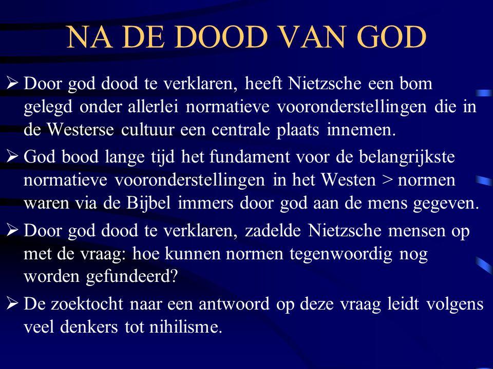 NA DE DOOD VAN GOD  Door god dood te verklaren, heeft Nietzsche een bom gelegd onder allerlei normatieve vooronderstellingen die in de Westerse cultu