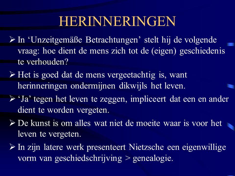 HERINNERINGEN  In 'Unzeitgemäße Betrachtungen' stelt hij de volgende vraag: hoe dient de mens zich tot de (eigen) geschiedenis te verhouden?  Het is